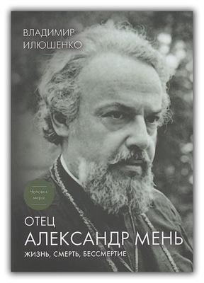 Отец Александр Мень. Жизнь, смерть, бессмертие. Владимир Илюшенко