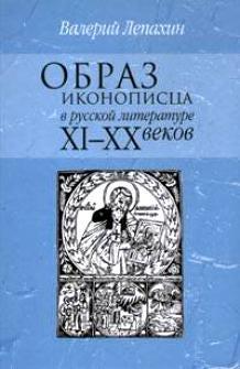 Образ иконописца в русской литературе XI-XX вв. Лепахин В.В.