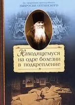 Находящемуся на одре болезни в подкрепление. По творениям преподобного Амвросия Оптинского. Автор-составитель С. М. Сажин.