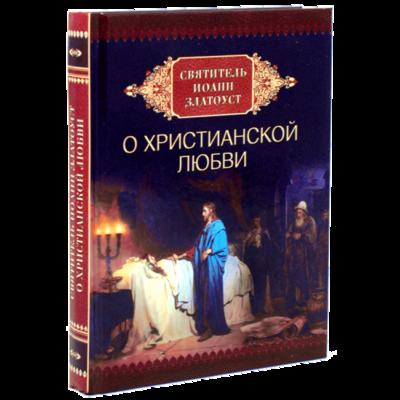 Святитель Иоанн Златоуст о христианской любви. Составитель Милов С. И.