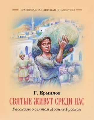 Святые живут среди нас. Рассказы о святом Иоанне Русском. Георгий Ермилов.