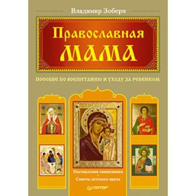 Православная мама. Пособие по воспитанию и уходу за ребенком. Зоберн Владимир