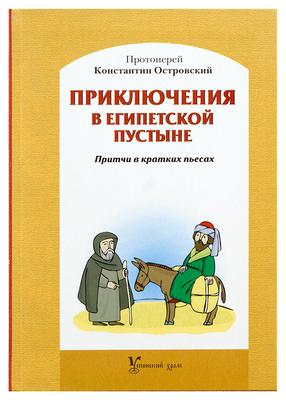 Приключения в египетской пустыне. Притчи в кратких пьесах. Протоиерей Константин Островский