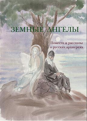 Земные ангелы. Повести и рассказы о русских архиереях (фото)