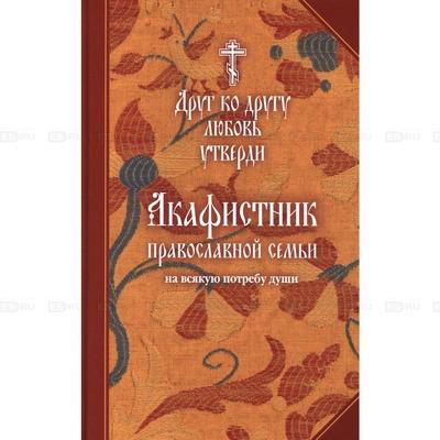 """Акафистник православной семьи на всякую потребу """"Друг ко другу любовь утверди"""""""