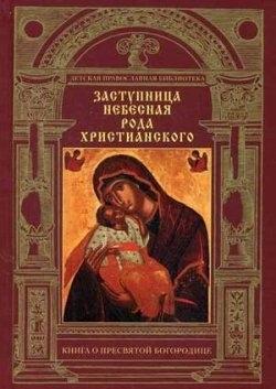 Заступница Небесная рода христианского. Книга о Пресвятой Богородице