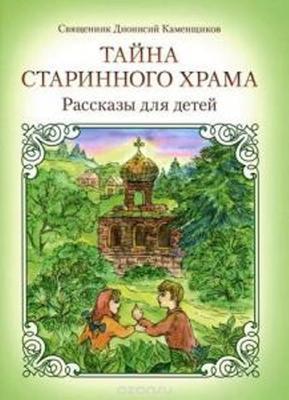 Тайна старинного храма. Рассказы для детей. Священник Дионисий Каменщиков