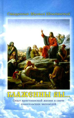 Блаженны вы... Опыт христианской жизни в свете евангельских заповедей. Священник Михаил Шполянский.