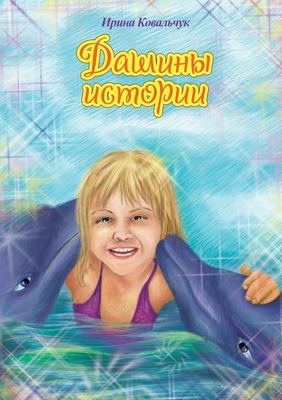 Дашины истории.Рассказы для любознательных детей. Ирина Ковальчук.