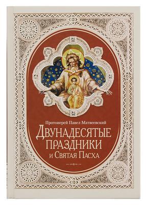 Двунадесятые праздники и Святая Пасха. Протоиерей Павел Матвеевский.