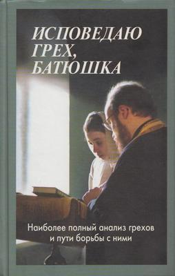 Исповедаю грех, батюшка. Наиболее полный анализ грехов и пути борьбы с ними. Священник Алексей Мороз