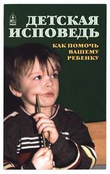 Детская исповедь. Как помочь Вашему ребенку. Екатерина Орлова