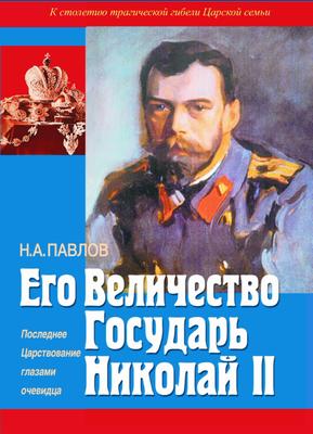 Его Величество государь Николай II. Последнее Царствование глазами очевидца. Павлов Н.А. К столетию трагической кончины царской семьи