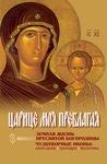 Царице моя Преблагая. Земная жизнь Пресвятой Богородицы. Чудотворные иконы: описание, тропари, молитвы