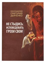 Не стыдись исповедовать грехи свои.Протоиерей Григорий Дьяченко