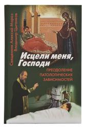 Исцели меня, Господи. Преодоление патологических зависимостей. Священник Алексий Мороз