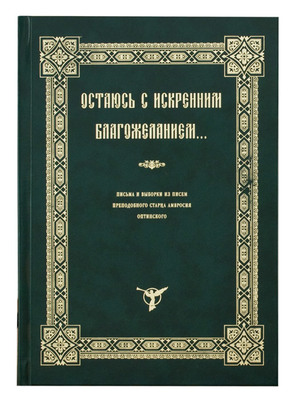 Остаюсь с иcкренним благожеланием... Письма и выборки из писем преподобного старца Амвросия Оптинского.