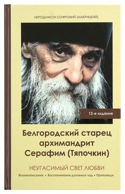 Неугасимый свет любви. Белгородский старец архимандрит Серафим (Тяпочкин). Иеродиакон Софроний (Макрицкий)