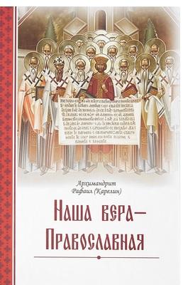 Наша вера – Православная. Архимандрит Рафаил (Карелин)