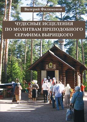 Чудесные исцеления по молитвам преподобного Серафима Вырицкого. Филимонов В.П.