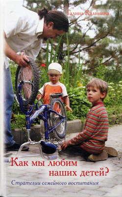 Как мы любим наших детей? Стратегии семейного воспитания. Галина Калинина