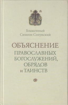 Объяснение православных богослужений, обрядов и таинств. Блаженный Симеон Солунский
