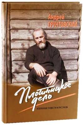 Плотницкое дело. Избранные повести и рассказы. Грунтовский Андрей