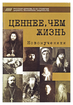 Ценнее, чем жизнь. Новомученики. Русская Церковь в ХХ столетии