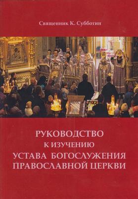 Руководство к изучению Устава Богослужения Православной церкви. Священник К. Субботин