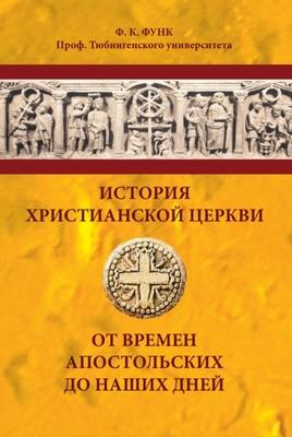 История христианской церкви от времен апостольских до наших дней. Ф.К. Функ