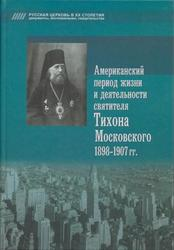 Американский период жизни и деятельности святителя Тихона Московского 1898-1907гг.
