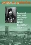 Американский период жизни и деятельности святителя Тихона Московского 1894-1904 гг.